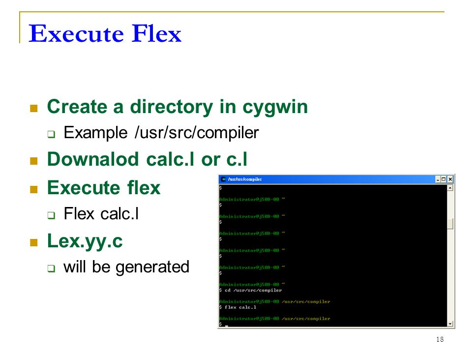 18 Execute Flex Create a directory in cygwin  Example /usr/src/compiler Downalod calc.l or c.l Execute flex  Flex calc.l Lex.yy.c  will be generated
