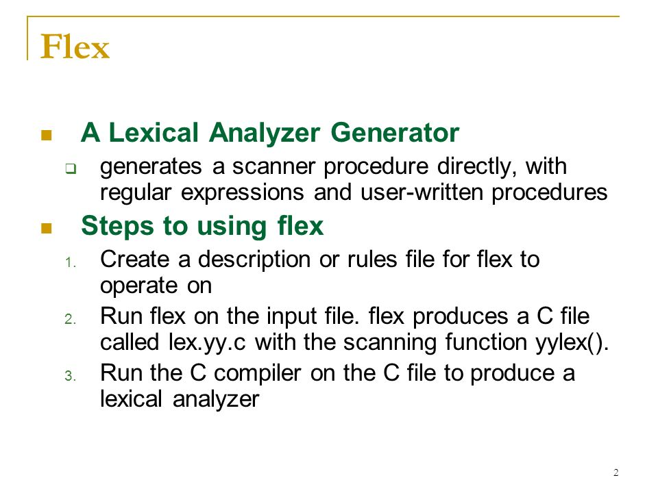 2 Flex A Lexical Analyzer Generator  generates a scanner procedure directly, with regular expressions and user-written procedures Steps to using flex 1.