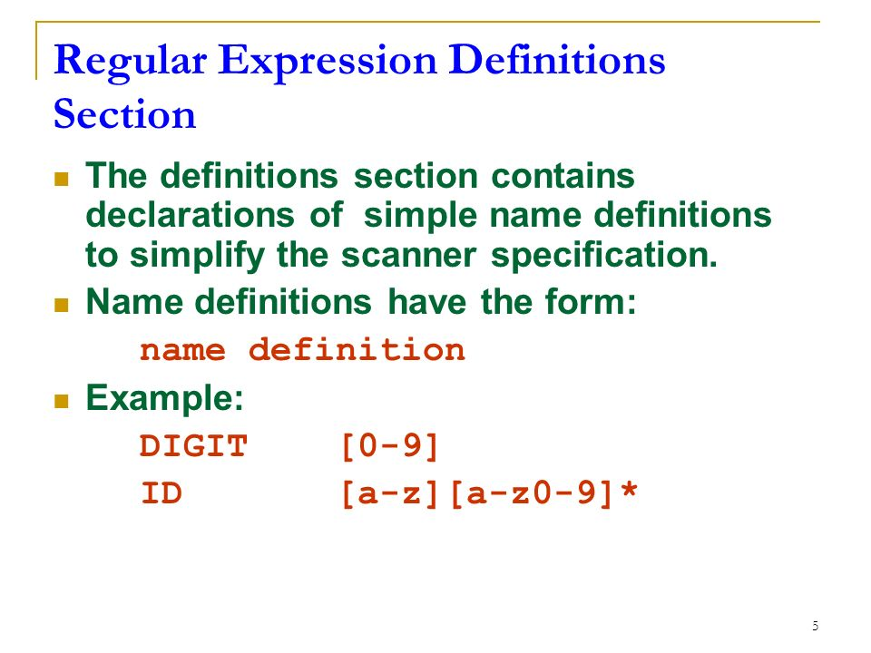 5 Regular Expression Definitions Section The definitions section contains declarations of simple name definitions to simplify the scanner specification.