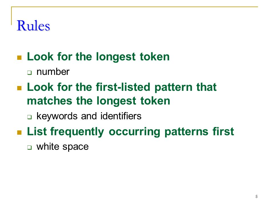 8 Rules Look for the longest token  number Look for the first-listed pattern that matches the longest token  keywords and identifiers List frequently occurring patterns first  white space