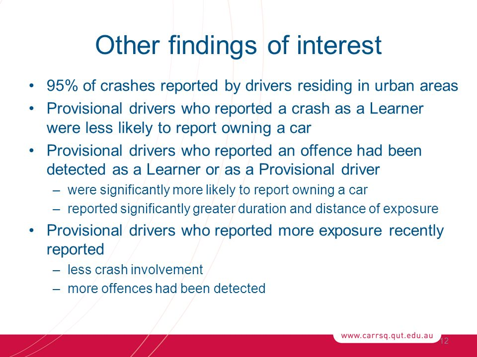 Other findings of interest 95% of crashes reported by drivers residing in urban areas Provisional drivers who reported a crash as a Learner were less likely to report owning a car Provisional drivers who reported an offence had been detected as a Learner or as a Provisional driver –were significantly more likely to report owning a car –reported significantly greater duration and distance of exposure Provisional drivers who reported more exposure recently reported –less crash involvement –more offences had been detected 12