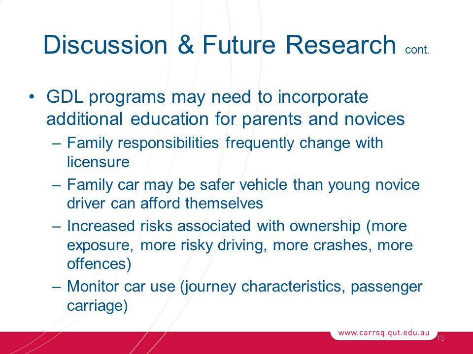 GDL programs may need to incorporate additional education for parents and novices –Family responsibilities frequently change with licensure –Family car may be safer vehicle than young novice driver can afford themselves –Increased risks associated with ownership (more exposure, more risky driving, more crashes, more offences) –Monitor car use (journey characteristics, passenger carriage) 15