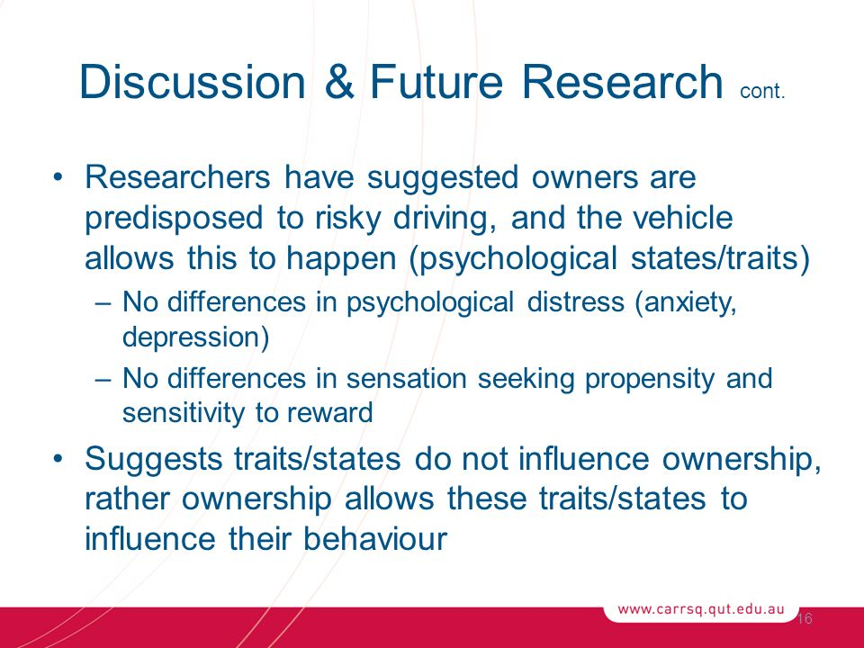 Researchers have suggested owners are predisposed to risky driving, and the vehicle allows this to happen (psychological states/traits) –No differences in psychological distress (anxiety, depression) –No differences in sensation seeking propensity and sensitivity to reward Suggests traits/states do not influence ownership, rather ownership allows these traits/states to influence their behaviour 16 Discussion & Future Research cont.