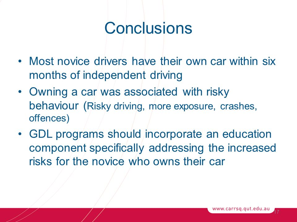 Conclusions Most novice drivers have their own car within six months of independent driving Owning a car was associated with risky behaviour ( Risky driving, more exposure, crashes, offences) GDL programs should incorporate an education component specifically addressing the increased risks for the novice who owns their car 17