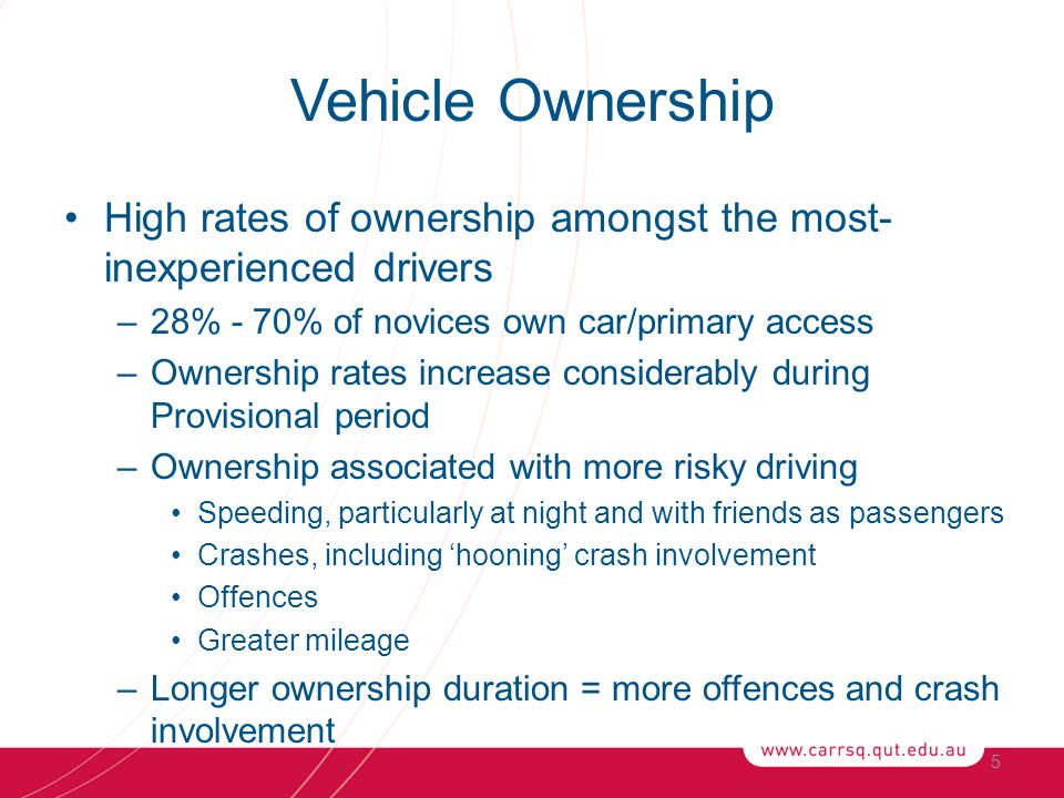 Vehicle Ownership High rates of ownership amongst the most- inexperienced drivers –28% - 70% of novices own car/primary access –Ownership rates increase considerably during Provisional period –Ownership associated with more risky driving Speeding, particularly at night and with friends as passengers Crashes, including 'hooning' crash involvement Offences Greater mileage –Longer ownership duration = more offences and crash involvement 5