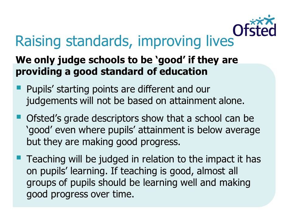 Raising standards, improving lives We only judge schools to be 'good' if they are providing a good standard of education  Pupils' starting points are different and our judgements will not be based on attainment alone.