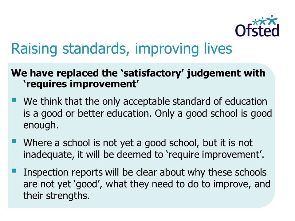 We have replaced the 'satisfactory' judgement with 'requires improvement'  We think that the only acceptable standard of education is a good or better education.