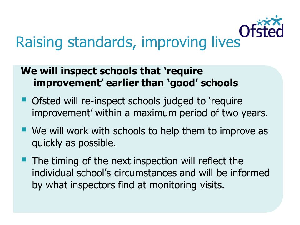 We will inspect schools that 'require improvement' earlier than 'good' schools  Ofsted will re-inspect schools judged to 'require improvement' within a maximum period of two years.