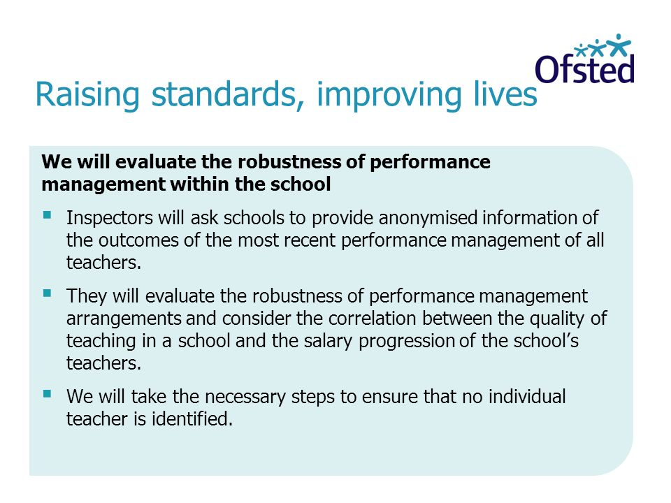 Raising standards, improving lives We will evaluate the robustness of performance management within the school  Inspectors will ask schools to provide anonymised information of the outcomes of the most recent performance management of all teachers.