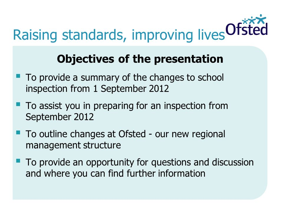Raising standards, improving lives Objectives of the presentation  To provide a summary of the changes to school inspection from 1 September 2012  To assist you in preparing for an inspection from September 2012  To outline changes at Ofsted - our new regional management structure  To provide an opportunity for questions and discussion and where you can find further information