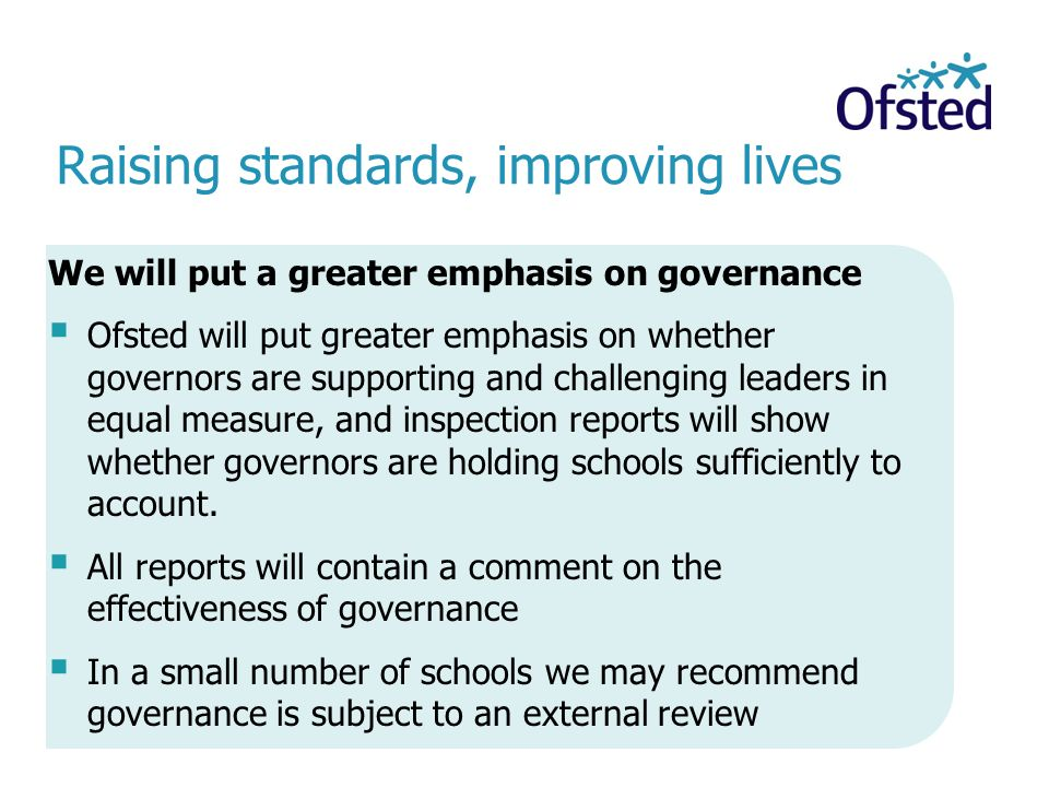 Raising standards, improving lives We will put a greater emphasis on governance  Ofsted will put greater emphasis on whether governors are supporting and challenging leaders in equal measure, and inspection reports will show whether governors are holding schools sufficiently to account.
