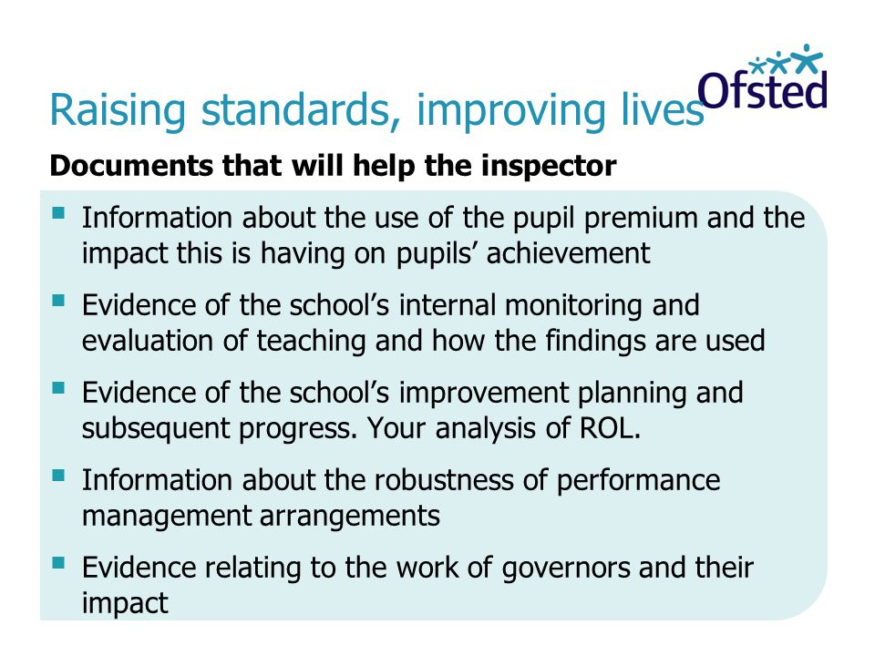 Raising standards, improving lives Documents that will help the inspector  Information about the use of the pupil premium and the impact this is having on pupils' achievement  Evidence of the school's internal monitoring and evaluation of teaching and how the findings are used  Evidence of the school's improvement planning and subsequent progress.
