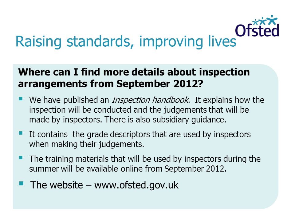 Raising standards, improving lives Where can I find more details about inspection arrangements from September 2012.