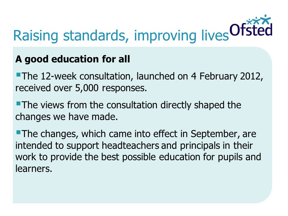 Raising standards, improving lives A good education for all  The 12-week consultation, launched on 4 February 2012, received over 5,000 responses.