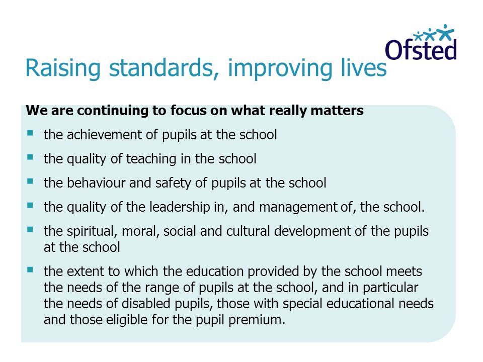Raising standards, improving lives We are continuing to focus on what really matters  the achievement of pupils at the school  the quality of teaching in the school  the behaviour and safety of pupils at the school  the quality of the leadership in, and management of, the school.