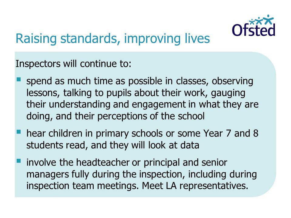Inspectors will continue to:  spend as much time as possible in classes, observing lessons, talking to pupils about their work, gauging their understanding and engagement in what they are doing, and their perceptions of the school  hear children in primary schools or some Year 7 and 8 students read, and they will look at data  involve the headteacher or principal and senior managers fully during the inspection, including during inspection team meetings.