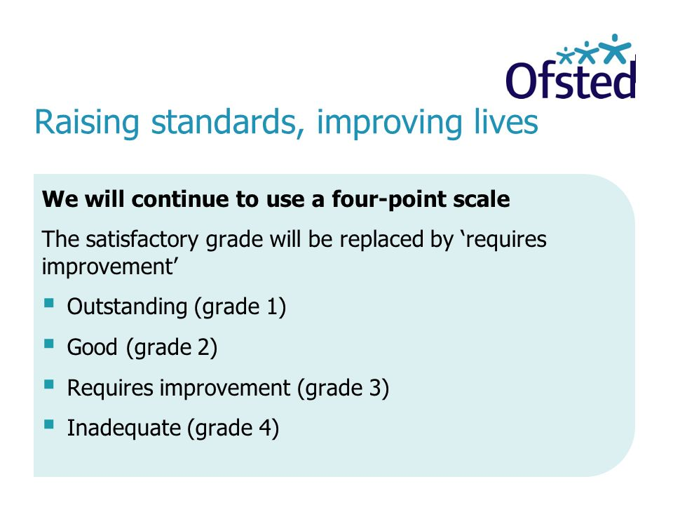 We will continue to use a four-point scale The satisfactory grade will be replaced by 'requires improvement'  Outstanding (grade 1)  Good (grade 2)  Requires improvement (grade 3)  Inadequate (grade 4)