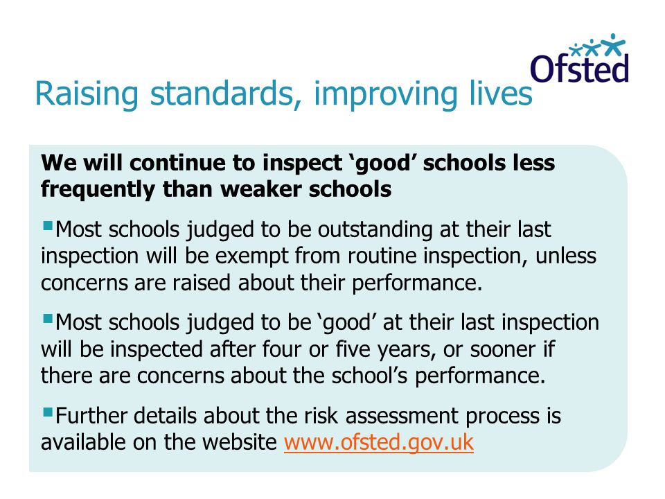 Raising standards, improving lives We will continue to inspect 'good' schools less frequently than weaker schools  Most schools judged to be outstanding at their last inspection will be exempt from routine inspection, unless concerns are raised about their performance.
