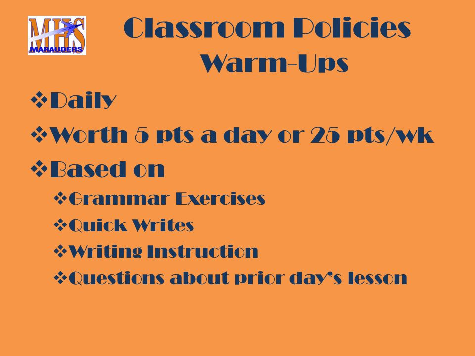 Classroom Policies Warm-Ups  Daily  Worth 5 pts a day or 25 pts/wk  Based on  Grammar Exercises  Quick Writes  Writing Instruction  Questions about prior day's lesson