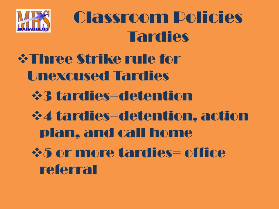 Classroom Policies Tardies  Three Strike rule for Unexcused Tardies  3 tardies=detention  4 tardies=detention, action plan, and call home  5 or more tardies= office referral