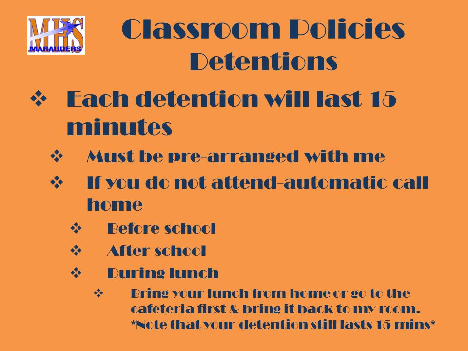 Classroom Policies Detentions  Each detention will last 15 minutes  Must be pre-arranged with me  If you do not attend-automatic call home  Before school  After school  During lunch  Bring your lunch from home or go to the cafeteria first & bring it back to my room.