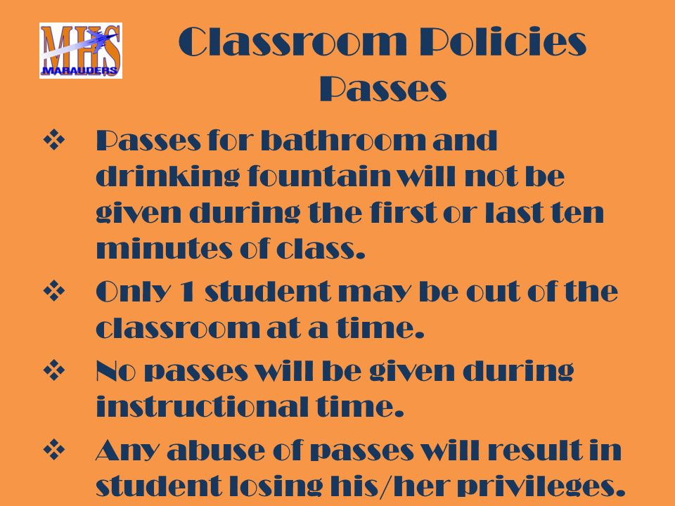 Classroom Policies Passes  Passes for bathroom and drinking fountain will not be given during the first or last ten minutes of class.
