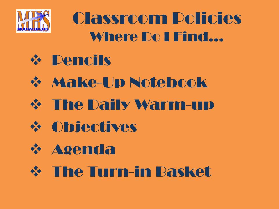Classroom Policies Where Do I Find…  Pencils  Make-Up Notebook  The Daily Warm-up  Objectives  Agenda  The Turn-in Basket