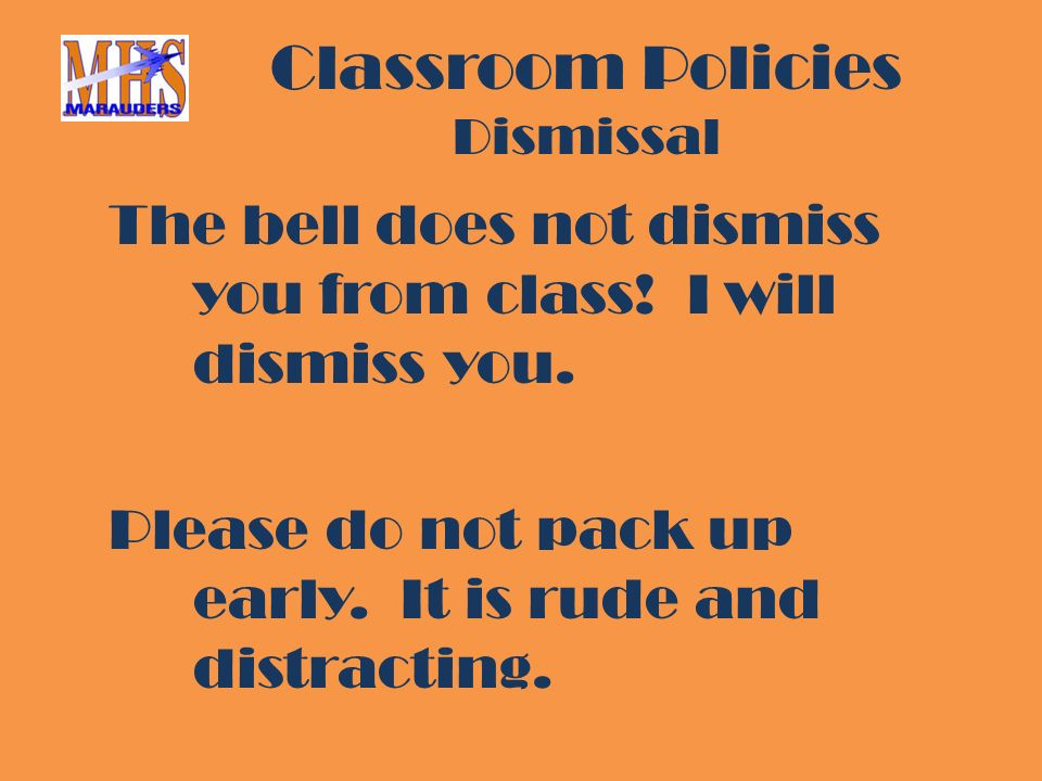 Classroom Policies Dismissal The bell does not dismiss you from class.