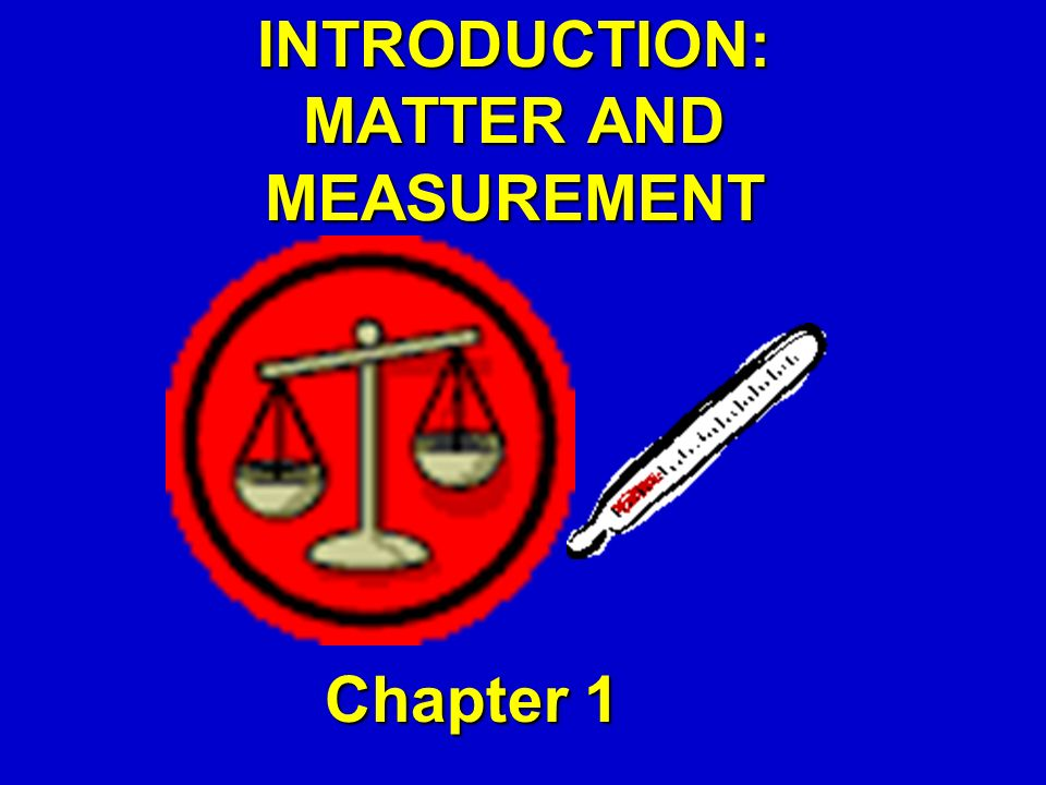 INTRODUCTION: MATTER AND MEASUREMENT Chapter 1