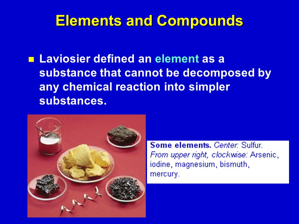 Elements and Compounds Laviosier defined an element as a substance that cannot be decomposed by any chemical reaction into simpler substances.
