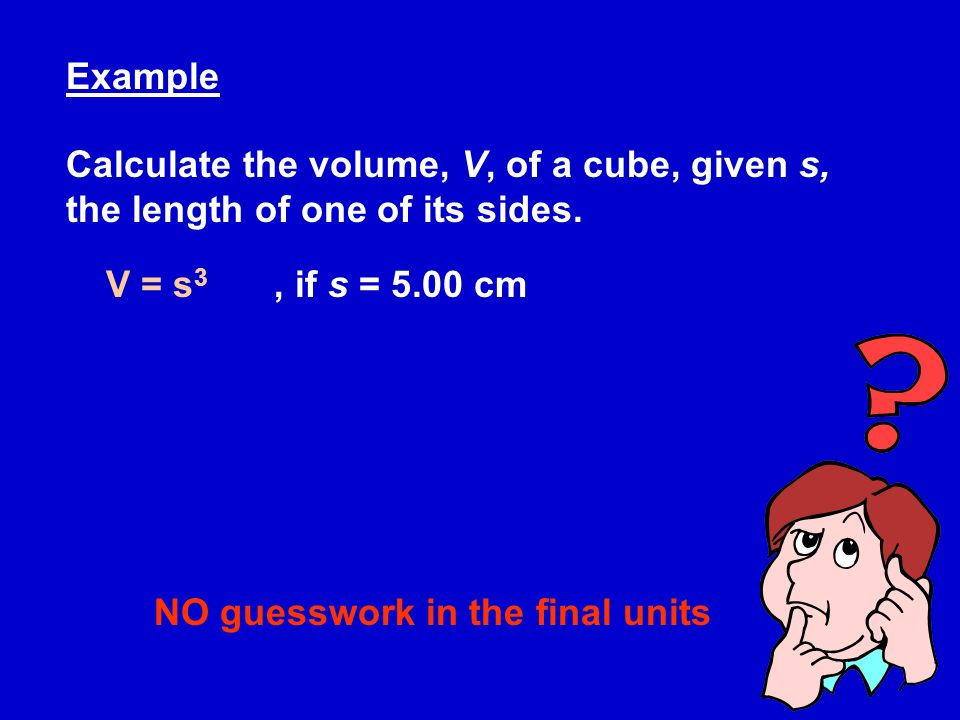 Example Calculate the volume, V, of a cube, given s, the length of one of its sides.
