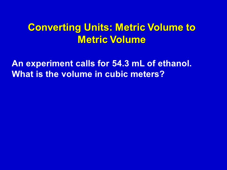 An experiment calls for 54.3 mL of ethanol. What is the volume in cubic meters.