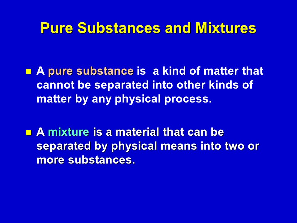 Pure Substances and Mixtures puresubstance A pure substance is a kind of matter that cannot be separated into other kinds of matter by any physical process.