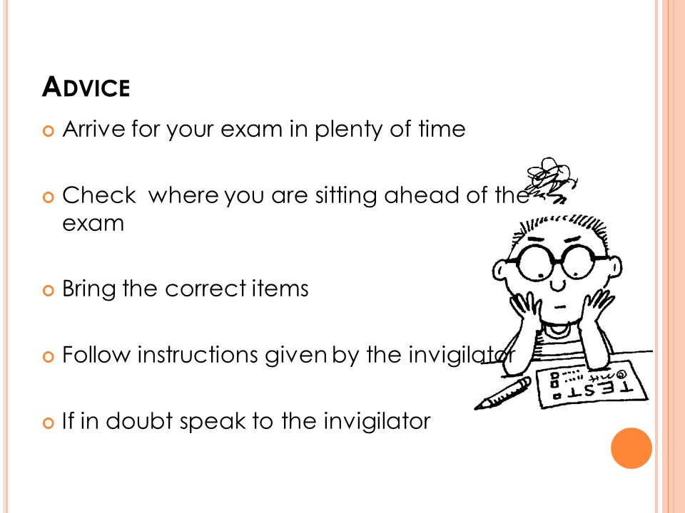 A DVICE Arrive for your exam in plenty of time Check where you are sitting ahead of the exam Bring the correct items Follow instructions given by the invigilator If in doubt speak to the invigilator