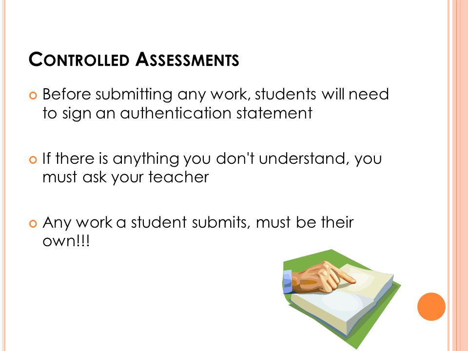 C ONTROLLED A SSESSMENTS Before submitting any work, students will need to sign an authentication statement If there is anything you don t understand, you must ask your teacher Any work a student submits, must be their own!!!