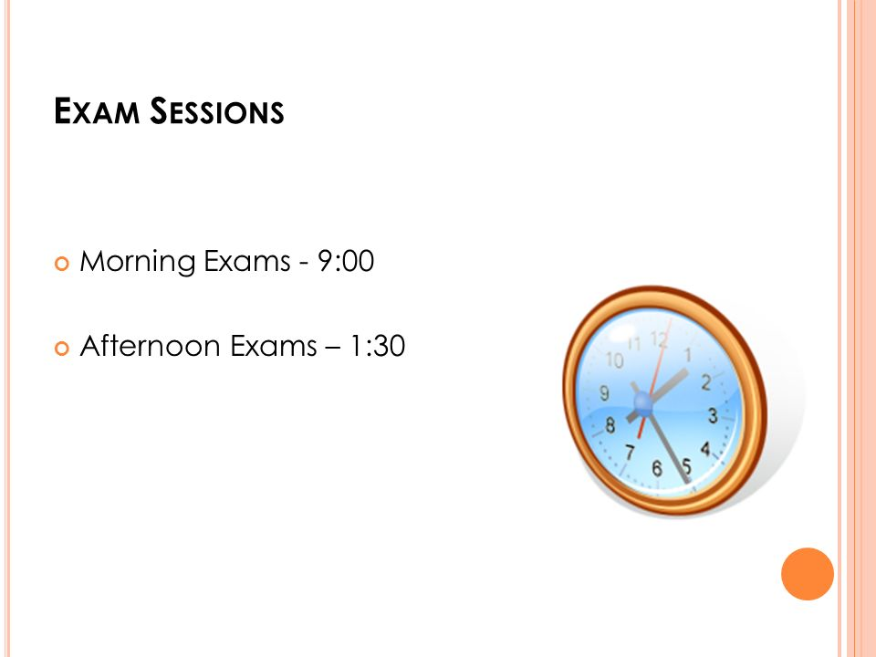 E XAM S ESSIONS Morning Exams - 9:00 Afternoon Exams – 1:30