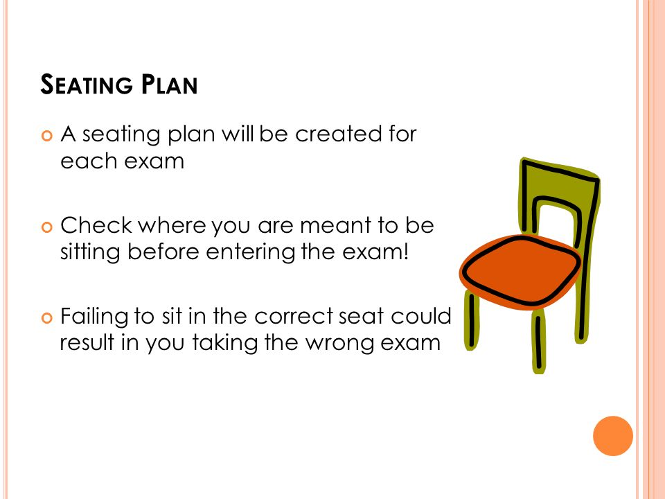 S EATING P LAN A seating plan will be created for each exam Check where you are meant to be sitting before entering the exam.