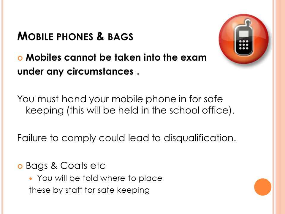 M OBILE PHONES & BAGS Mobiles cannot be taken into the exam under any circumstances.