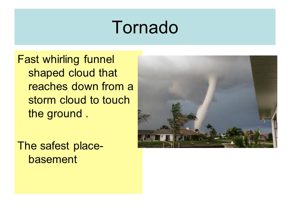 Tornado Fast whirling funnel shaped cloud that reaches down from a storm cloud to touch the ground.