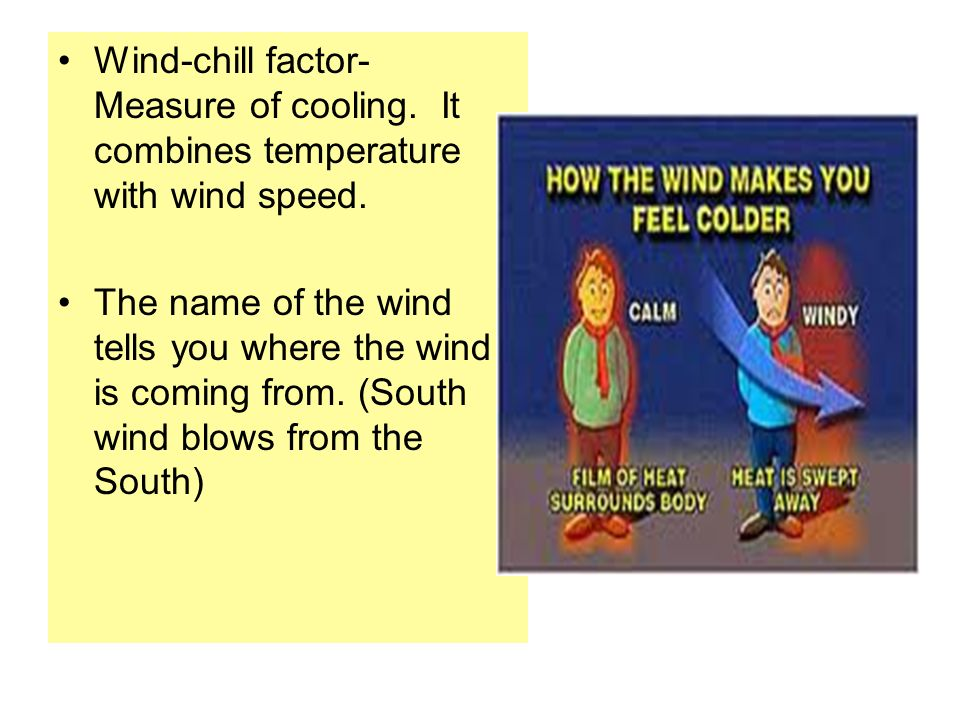 Wind-chill factor- Measure of cooling. It combines temperature with wind speed.