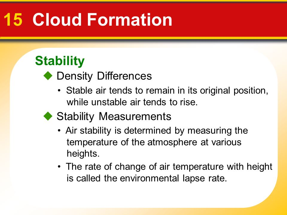 Stability 15 Cloud Formation Stable air tends to remain in its original position, while unstable air tends to rise.