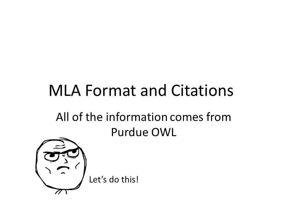MLA Format and Citations All of the information comes from Purdue OWL Let's do this!