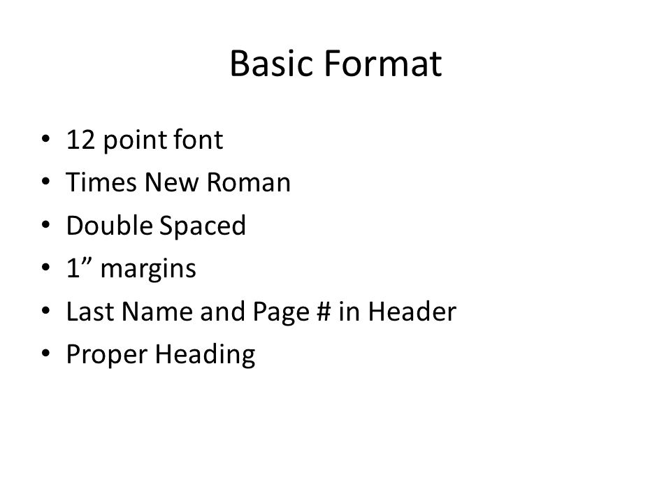 Basic Format 12 point font Times New Roman Double Spaced 1 margins Last Name and Page # in Header Proper Heading