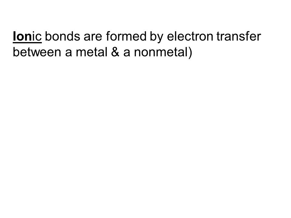Ionic bonds are formed by electron transfer between a metal & a nonmetal)