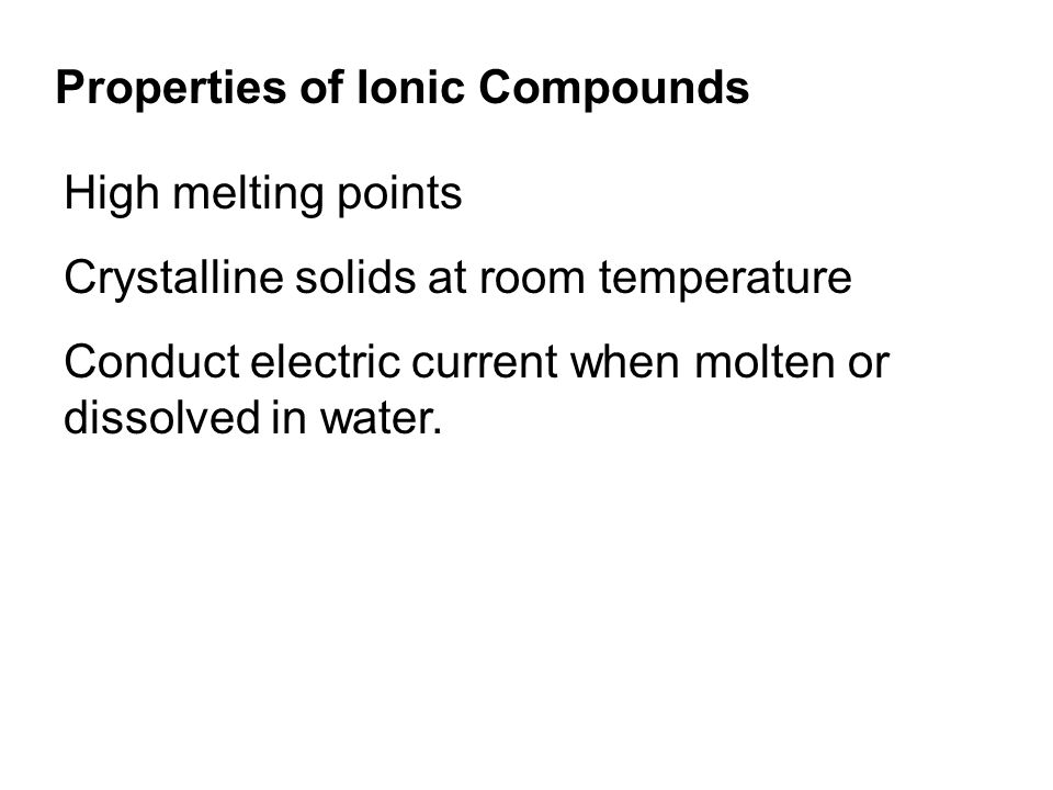 Properties of Ionic Compounds High melting points Crystalline solids at room temperature Conduct electric current when molten or dissolved in water.