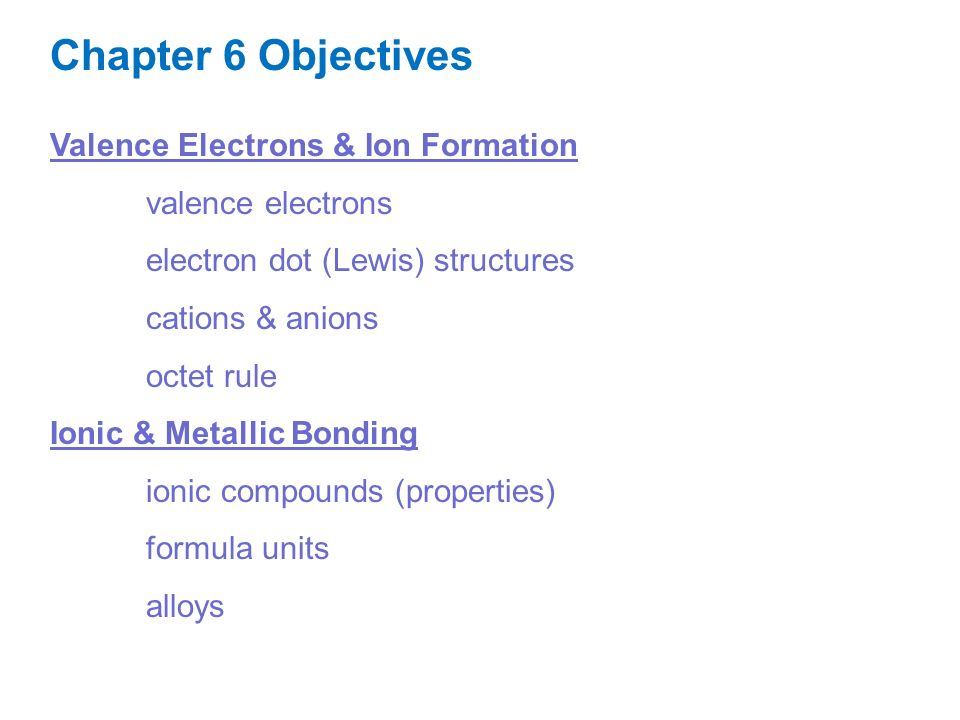 Valence Electrons & Ion Formation valence electrons electron dot (Lewis) structures cations & anions octet rule Ionic & Metallic Bonding ionic compounds (properties) formula units alloys Chapter 6 Objectives