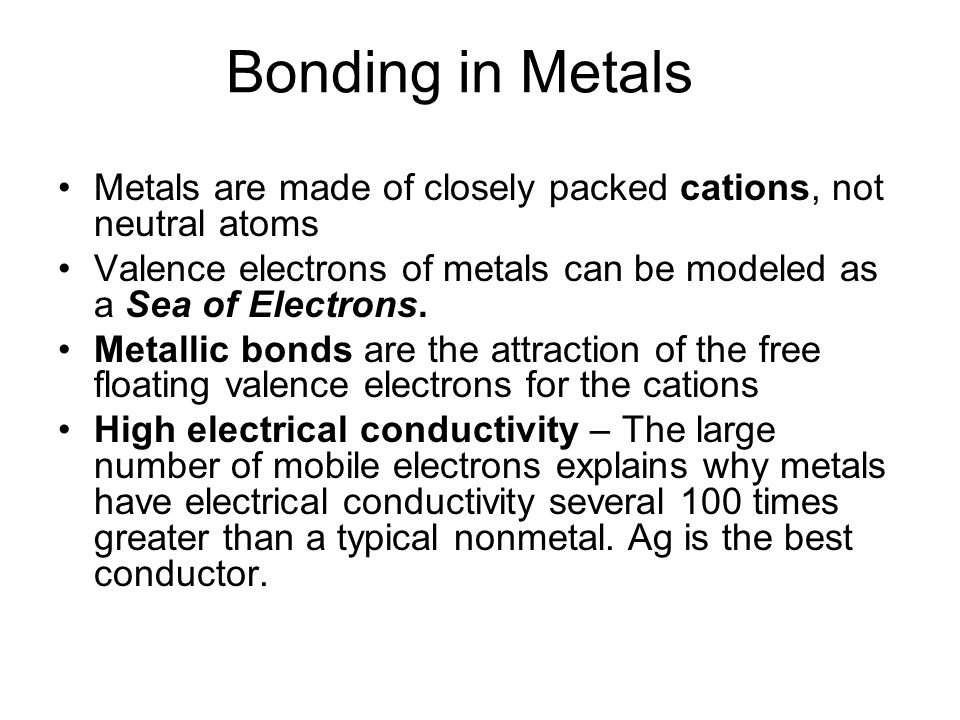 Bonding in Metals Metals are made of closely packed cations, not neutral atoms Valence electrons of metals can be modeled as a Sea of Electrons.