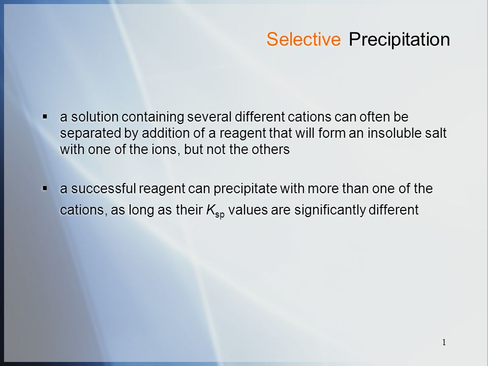 1 Selective Precipitation  a solution containing several different cations can often be separated by addition of a reagent that will form an insoluble salt with one of the ions, but not the others  a successful reagent can precipitate with more than one of the cations, as long as their K sp values are significantly different  a solution containing several different cations can often be separated by addition of a reagent that will form an insoluble salt with one of the ions, but not the others  a successful reagent can precipitate with more than one of the cations, as long as their K sp values are significantly different