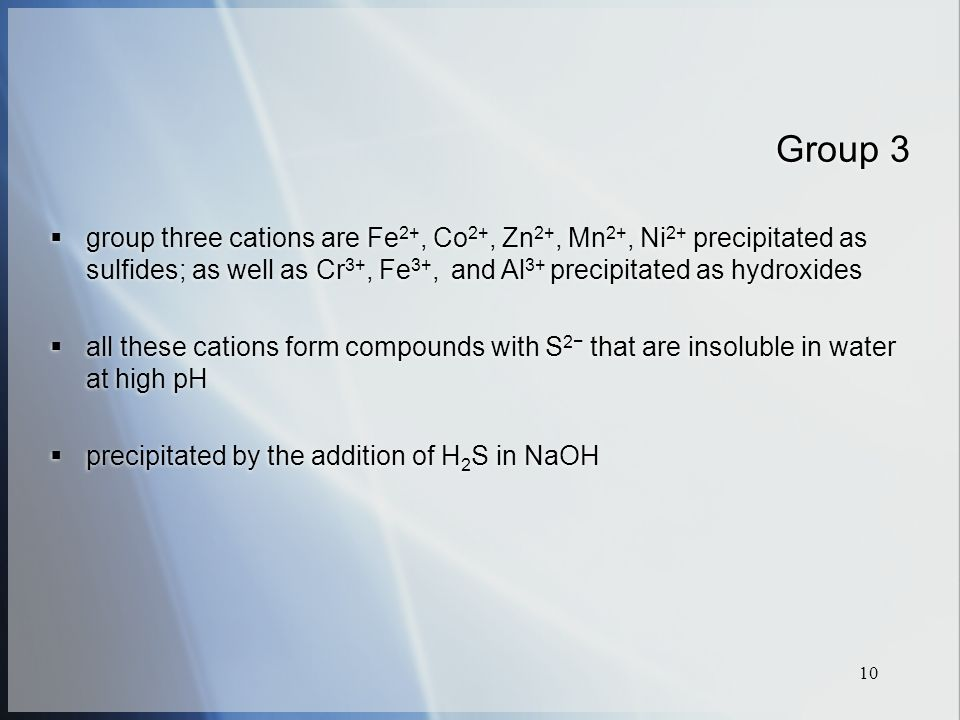 10 Group 3  group three cations are Fe 2+, Co 2+, Zn 2+, Mn 2+, Ni 2+ precipitated as sulfides; as well as Cr 3+, Fe 3+, and Al 3+ precipitated as hydroxides  all these cations form compounds with S 2− that are insoluble in water at high pH  precipitated by the addition of H 2 S in NaOH  group three cations are Fe 2+, Co 2+, Zn 2+, Mn 2+, Ni 2+ precipitated as sulfides; as well as Cr 3+, Fe 3+, and Al 3+ precipitated as hydroxides  all these cations form compounds with S 2− that are insoluble in water at high pH  precipitated by the addition of H 2 S in NaOH