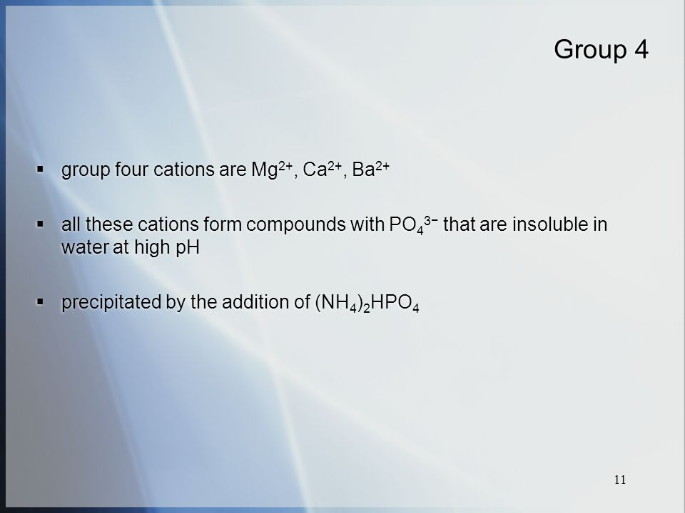 11 Group 4  group four cations are Mg 2+, Ca 2+, Ba 2+  all these cations form compounds with PO 4 3− that are insoluble in water at high pH  precipitated by the addition of (NH 4 ) 2 HPO 4  group four cations are Mg 2+, Ca 2+, Ba 2+  all these cations form compounds with PO 4 3− that are insoluble in water at high pH  precipitated by the addition of (NH 4 ) 2 HPO 4
